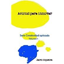 Actitud para innovar: Proceso creativo, bloqueos mentales y crear 7x24 (Creatividad Aplicada nº 1) (Spanish Edition)