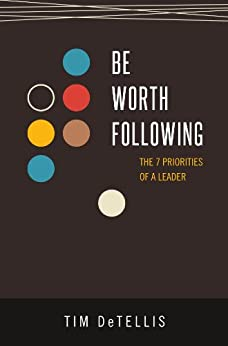 Be Worth Following: The 7 Priorities of a Leader by [DeTellis, Tim]
