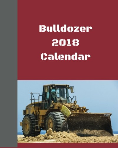 Bulldozer 2018 Calendar: 2018 Monthly Calendar with USA Holidays, 24 Bulldozers, 24 Full Color Photos for Kids, 8 x 10 in, 16K size