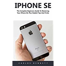 iPhone SE : The Complete Beginners Guide To Mastering Your iPhone SE, Plus Helpful Tips And Tricks!