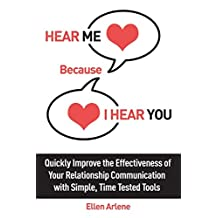 Hear Me Because I Hear You: Quickly Improve the Effectiveness of Your Relationship Communication With Simple, Time Tested Tools