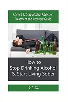 Stop Drinking Alcohol: How to Stop Drinking Alcohol & Start Living Sober: A Short 12 Step Alcohol Addiction Treatment and Recovery Guide