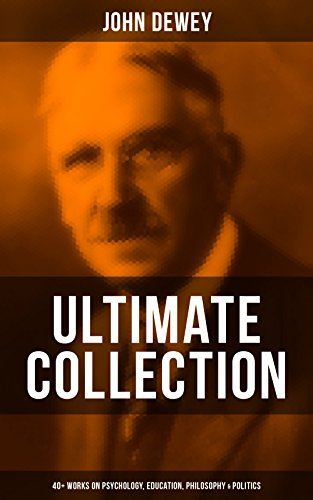 JOHN DEWEY Ultimate Collection – 40+ Works on Psychology, Education, Philosophy & Politics: Democracy and Education, The Schools of Utopia, Studies in ... Language, German Philosophy and Politics...