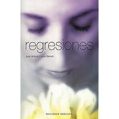 Juan Antonio López Benedí – Regresiones. ¿Quieres experimentar los beneficios psicológicos de la regresión?