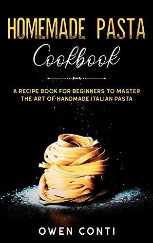 Homemade Pasta Cookbook: A Recipe Book for Beginners to Master the Art of Handmade Italian Pasta