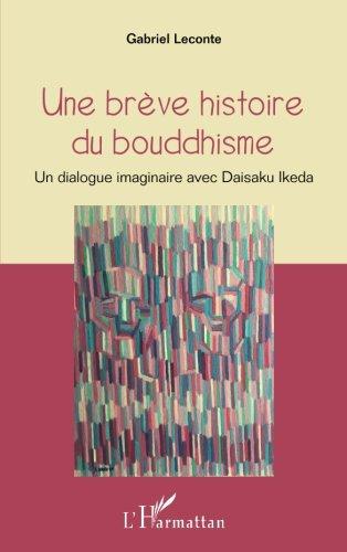 Une brève histoire du bouddhisme: Un dialogue imaginaire avec Daisaku Ikeda (French Edition)