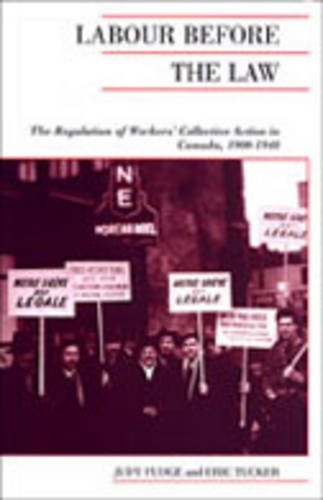 Labour Before the Law: The Regulation of Workers' Collective Action in Canada, 1900-1948 (Canadian Social History Series