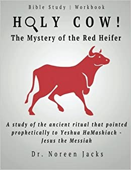 Holy Cow! The Mystery of the Red Heifer: A study of the ancient ritual that pointed prophetically to Yeshua HaMashiach - Jesus the Messiah by Dr. Noreen Jacks (2016-01-19)