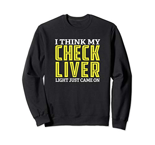 I Think My Check Liver Light Just Came On Funny Drinking Sweatshirt (My Check Liver Light Just Came On)