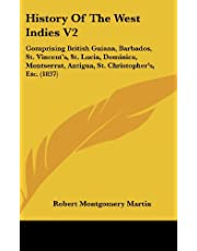 History Of The West Indies V2: Comprising British Guiana, Barbados, St. Vincent's, St. Lucia, Dominica, Montserrat, Antigua, St. Christopher's, Etc. (1837)