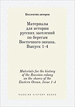 Materials for the history of the Russian colony on the shores of the Eastern Ocean. Issue 1-4 (Russian Edition)