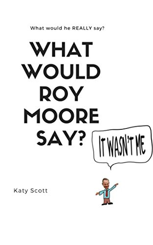 What would Roy Moore say?: Hilarious! You can have him say anything: Outrageous! Funny! Bizzare! Inappropriate! pdf