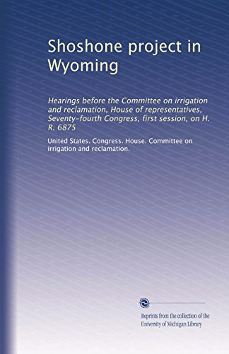 Shoshone project in Wyoming: Hearings before the Committee on irrigation and reclamation, House of representatives, Seventy-fourth Congress, first session, on H. R. 6875