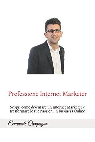 Professione Internet Marketer: Scopri come diventare un Internet Marketer e trasformare le tue passioni in Business Online (Italian Edition) ebook