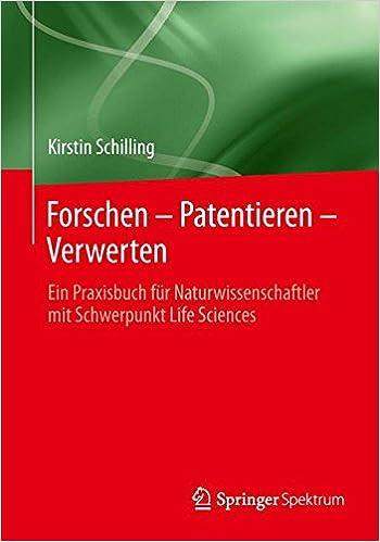 Forschen - Patentieren - Verwerten: Ein Praxisbuch Fur Naturwissenschaftler Mit Schwerpunkt Life Sciences