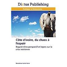 Côte d'ivoire, du chaos à l'espoir: Regard rétro-perspectif et leçons sur la crise ivoirienne