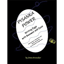Pysanka Power - Writing Eggs With Beeswax and Dyes: Instructions, Information, and Money Saving Tips for All Levels of Experience