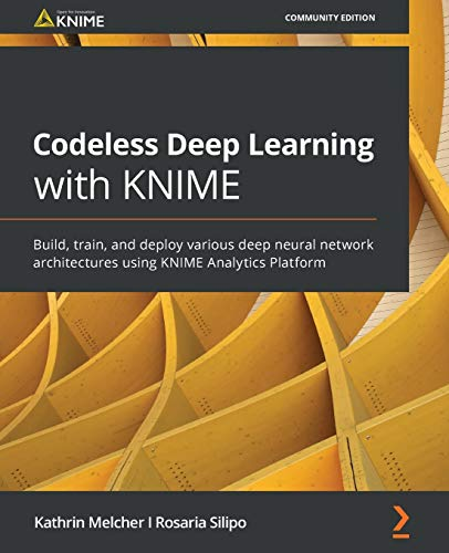 Codeless Deep Learning with KNIME: Build, train, and deploy various deep neural network architectures using KNIME…