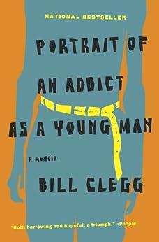 Portrait of an Addict as a Young Man: A Memoir by [Clegg, Bill]