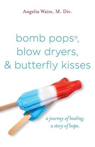 bomb pops, blow dryers, & butterfly kisses: a journey of healing.  a story of hope.