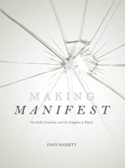 Making Manifest: On Faith, Creativity, and the Kingdom at Hand by [Harrity, Dave]
