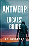 Antwerp 25 Secrets - The Locals Travel Guide to Antwerp 2019 (  Belgium  ): Skip the tourist traps and explore like a local