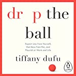 Drop the Ball: Expect Less from Yourself, Get More from Him, and Flourish at Work & Life | Tiffany Dufu