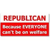 REPUBLICAN Because Everyone Can't Be On Welfare - Window Bumper Sticker