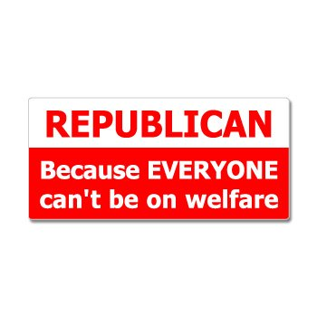 Republican because everyone cant be on welfare window bumper sticker