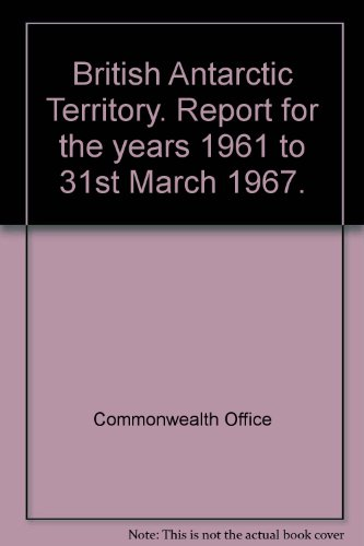 British Antarctic Territory. Report for the years 1961 to 31st March 1967.
