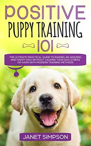 Positive Puppy Training 101: The Ultimate Practical Guide to Raising an Amazing and Happy Dog Without Causing Your Dog Stress or Harm With Modern Training Methods