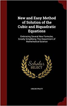 New and Easy Method of Solution of the Cubic and Biquadratic Equations: Embracing Several New Formulas, Greatly Simplifying This Department of Mathematical Science