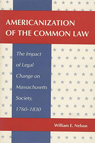 Americanization of the Common Law: The Impact of Legal Change on Massachusetts Society, 1760-1830