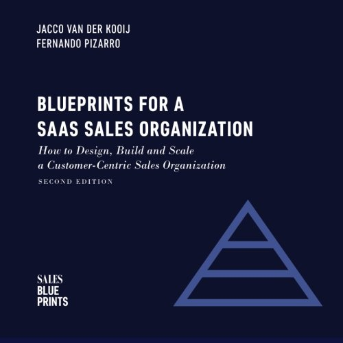 Blueprints for a SaaS Sales Organization: How to Design, Build and Scale a Customer-Centric Sales Organization (Sales Blueprints) (Volume - Organization Centric Customer