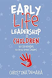 Early Life Leadership in Children: 101 Strategies to Grow Great Leaders