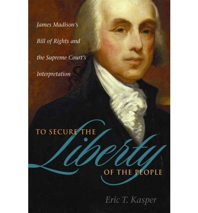 Download [(To Secure the Liberty of the People: James Madison's Bill of Rights and the Supreme Court's Interpretation )] [Author: Eric T. Kasper] [May-2010] pdf