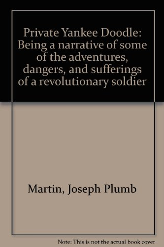 Private Yankee Doodle: Being a narrative of some of the adventures, dangers, and sufferings of a revolutionary soldier (Private Yankee Doodle By Joseph Plumb Martin)