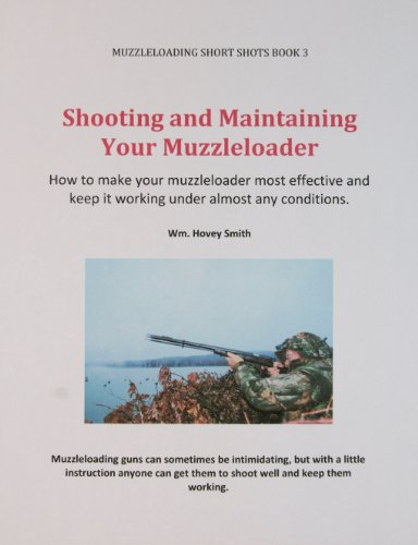 Shooting and Maintaining Your Muzzleloader: How to Make Your Muzzleloader Most Effective and Keep it Working (Muzzleloading Short Shots Book 3)