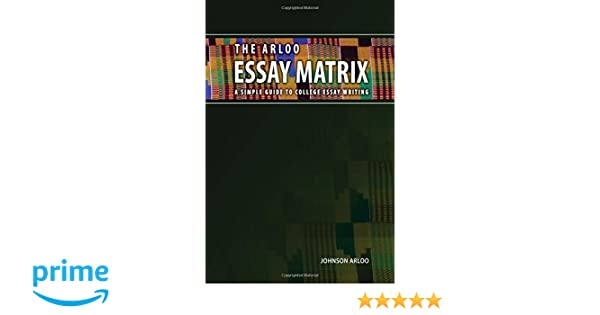 the arloo essay matrix a simple guide to college essay writing  the arloo essay matrix a simple guide to college essay writing johnson arloo 9780692732526 com books