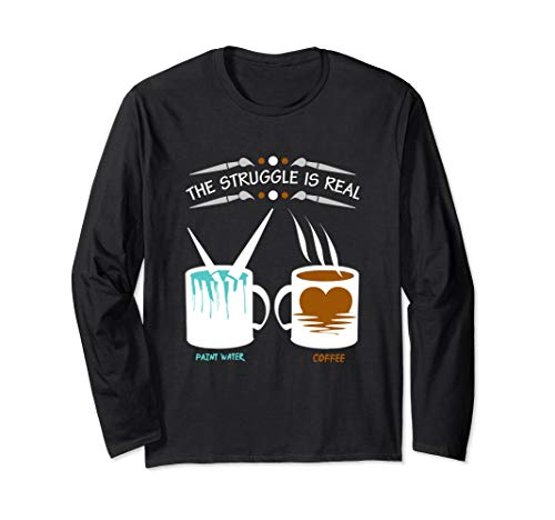 Funny Artist The Struggle Is Real Paint Water Coffee Cup Long Sleeve T-Shirt (Funny Coffee Cup Of)