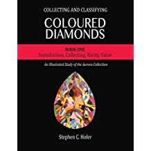 Collecting and Classifying Coloured Diamonds: Introduction, Collecting, Rarity, Value (An Illustrated Study of the Aurora Collection Book 1)