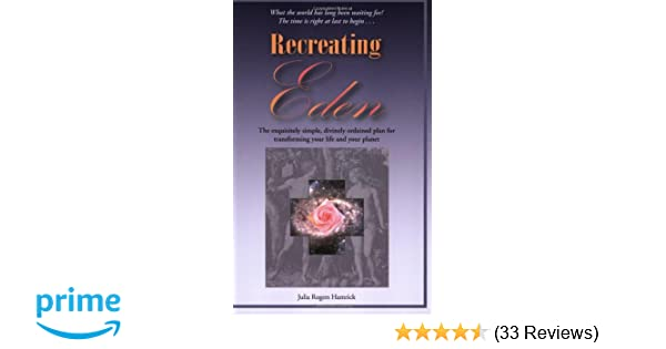 Recreating eden the exquisitely simple divinely ordained plan for eden the exquisitely simple divinely ordained plan for transforming your life and your planet julia rogers hamrick 9780974927725 amazon books fandeluxe Image collections