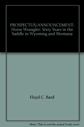 60s Wrangler - PROSPECTUS/ANNOUNCEMENT: Horse Wrangler: Sixty Years in the Saddle in Wyoming and Montana