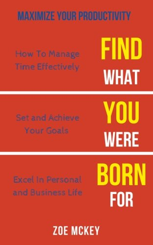 Find What You Were Born For: How To Manage Time Effectively, Set and Achieve Goals Excel in Personal and Business Life - Maximize Your Productivity (Find What Your Were Born For) (Volume 2)