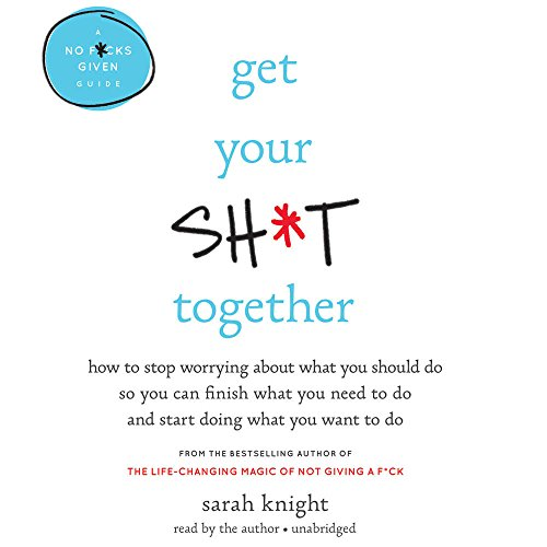 Get Your Sh*t Together: How to Stop Worrying About What You Should Do So You Can Finish What You Need to Do and Start Doing What You Want to Do (No F*cks Given Guide)
