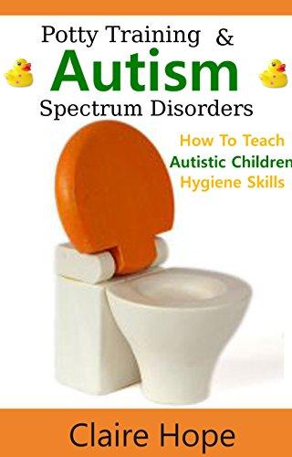 Autism: Potty Training, How to Teach Autistic Children Hygiene Skills (Autism Spectrum Disorders, ASD Books) (Autism Books Kindle)