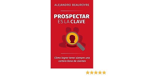 Amazon.com: Prospectar es la Clave: Cómo lograr tener siempre una cartera llena de clientes (Spanish Edition) eBook: Alejandro Beauroyre: Kindle Store