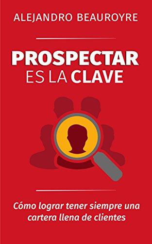 Prospectar es la Clave: Cómo lograr tener siempre una cartera llena de clientes (Spanish