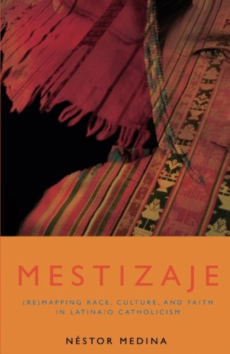 Mestizaje: Remapping Race, Culture, and Faith in Latina/O Catholicism (Studies in Latino/A Catholicism)