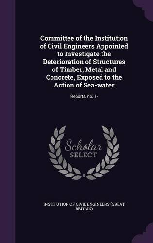 Committee of the Institution of Civil Engineers Appointed to Investigate the Deterioration of Structures of Timber, Metal and Concrete, Exposed to the Action of Sea-Water: Reports. No. 1- PDF